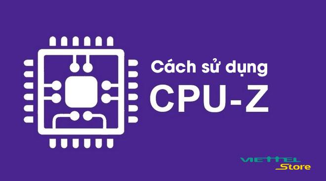 Cách sử dụng phần mềm kiểm tra cấu hình máy tính CPU-Z
